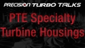 Precision Turbo Talks - Specialty Turbine Housings