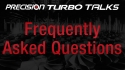 Precision Turbo Talks - Frequently Asked Questions FAQS